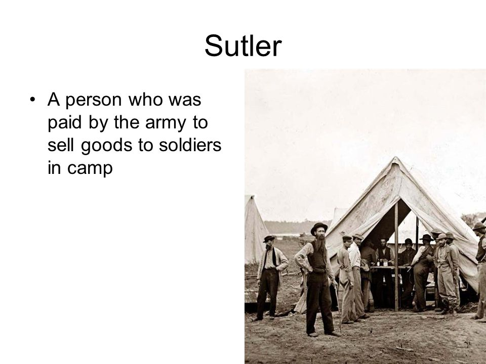Sutler A person who was paid by the army to sell goods to soldiers in camp