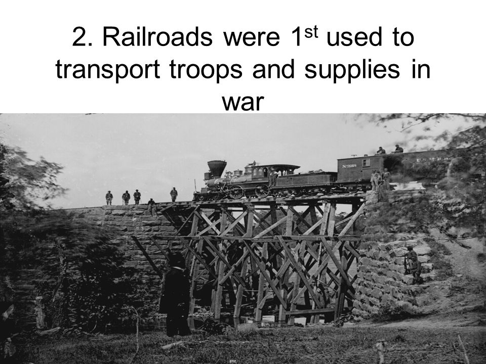 2. Railroads were 1 st used to transport troops and supplies in war