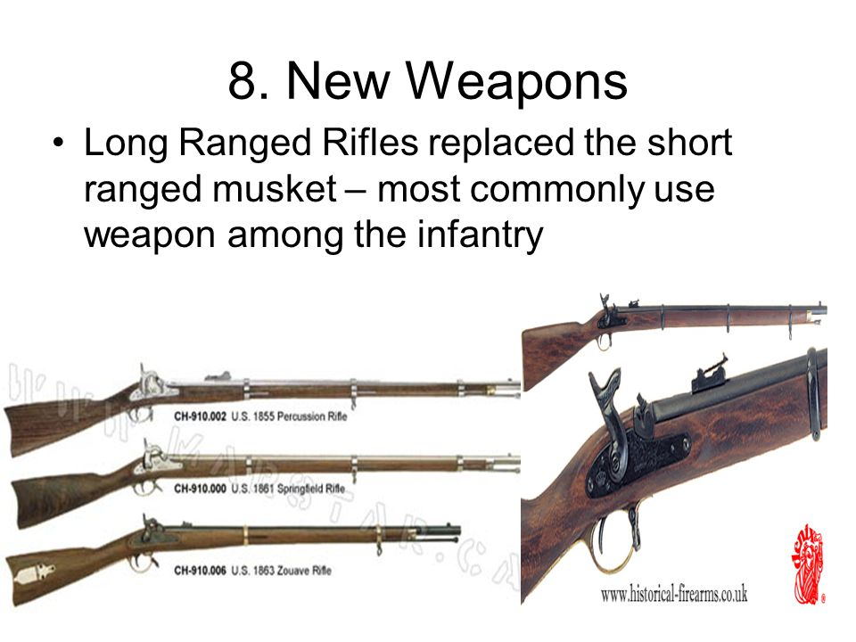 8. New Weapons Long Ranged Rifles replaced the short ranged musket – most commonly use weapon among the infantry