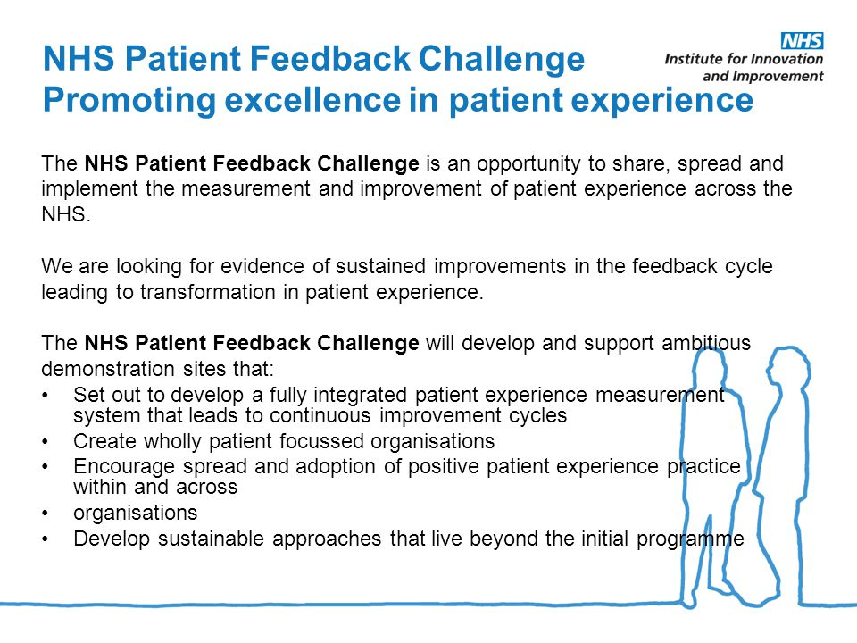 NHS Patient Feedback Challenge Promoting excellence in patient experience The NHS Patient Feedback Challenge is an opportunity to share, spread and implement the measurement and improvement of patient experience across the NHS.