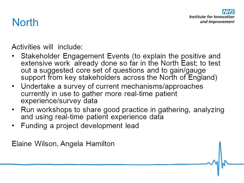 North Activities will include: Stakeholder Engagement Events (to explain the positive and extensive work already done so far in the North East; to test out a suggested core set of questions and to gain/gauge support from key stakeholders across the North of England) Undertake a survey of current mechanisms/approaches currently in use to gather more real-time patient experience/survey data Run workshops to share good practice in gathering, analyzing and using real-time patient experience data Funding a project development lead Elaine Wilson, Angela Hamilton