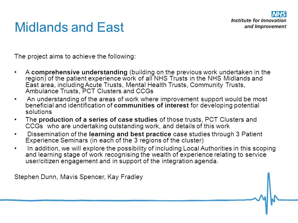 Midlands and East The project aims to achieve the following: A comprehensive understanding (building on the previous work undertaken in the region) of the patient experience work of all NHS Trusts in the NHS Midlands and East area, including Acute Trusts, Mental Health Trusts, Community Trusts, Ambulance Trusts, PCT Clusters and CCGs An understanding of the areas of work where improvement support would be most beneficial and identification of communities of interest for developing potential solutions The production of a series of case studies of those trusts, PCT Clusters and CCGs who are undertaking outstanding work, and details of this work Dissemination of the learning and best practice case studies through 3 Patient Experience Seminars (in each of the 3 regions of the cluster) In addition, we will explore the possibility of including Local Authorities in this scoping and learning stage of work recognising the wealth of experience relating to service user/citizen engagement and in support of the integration agenda.