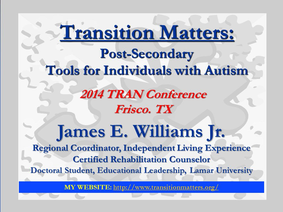 Transition Matters: Post-Secondary Tools for Individuals with Autism James E. Williams Jr. Regional Coordinator, Independent Living Experience Certifi