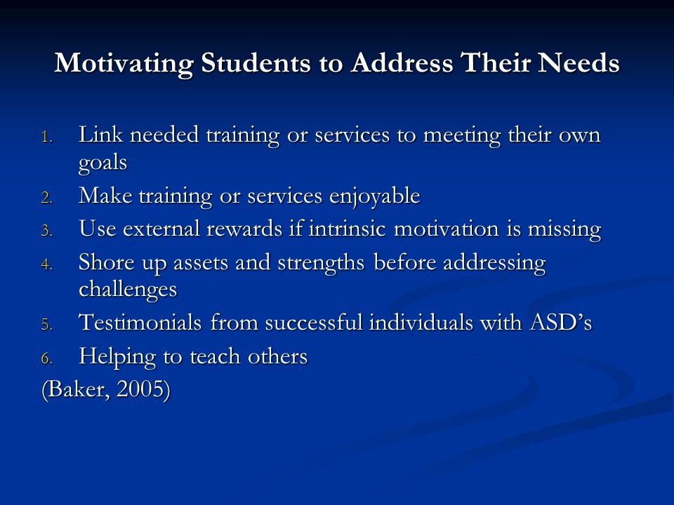 Motivating Students to Address Their Needs 1. Link needed training or services to meeting their own goals 2. Make training or services enjoyable 3. Us