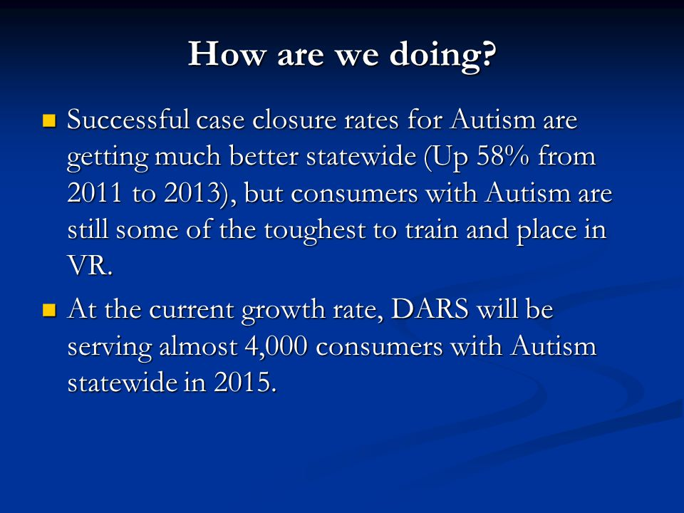 How are we doing? Successful case closure rates for Autism are getting much better statewide (Up 58% from 2011 to 2013), but consumers with Autism are