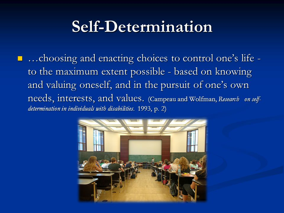 Self-Determination …choosing and enacting choices to control one's life - to the maximum extent possible - based on knowing and valuing oneself, and i
