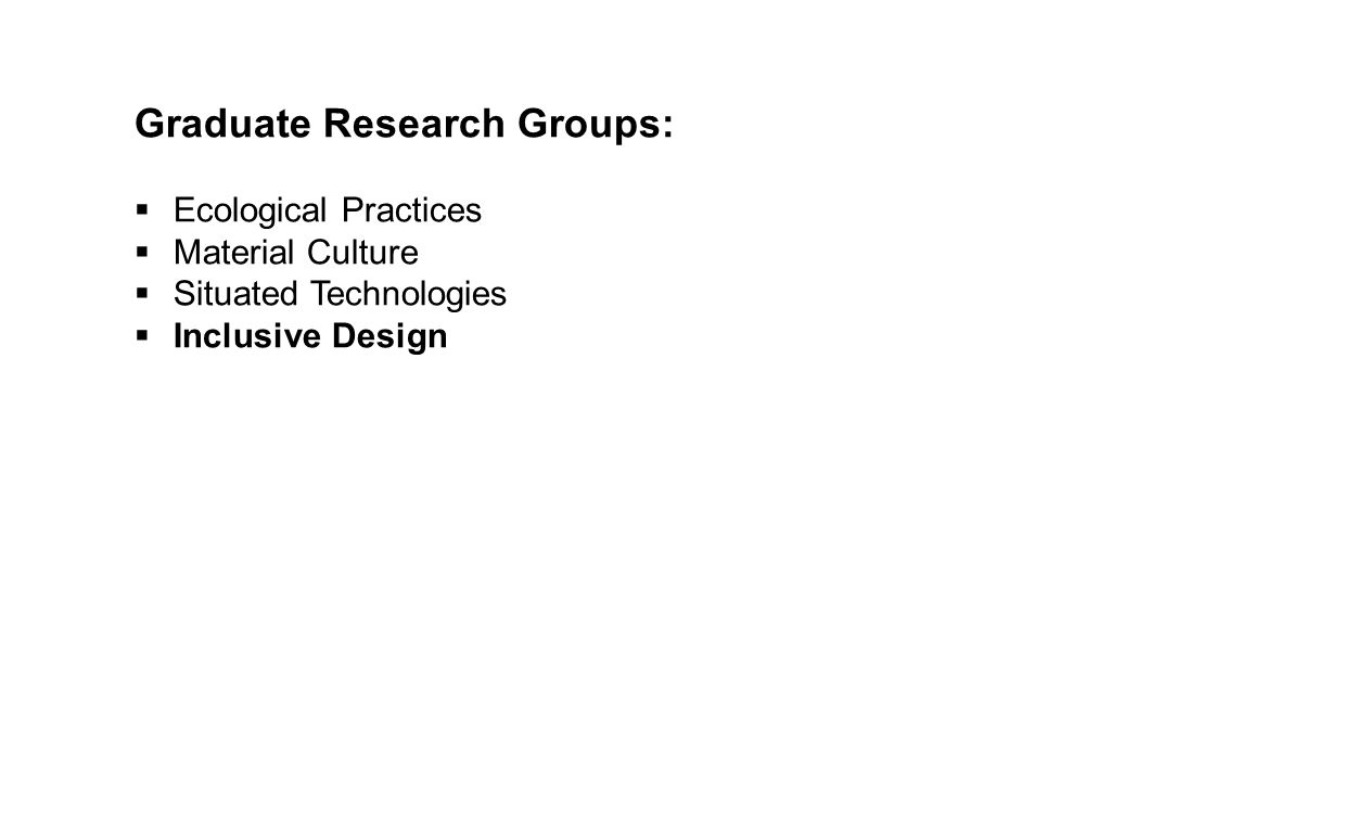 Graduate Research Groups:  Ecological Practices  Material Culture  Situated Technologies  Inclusive Design