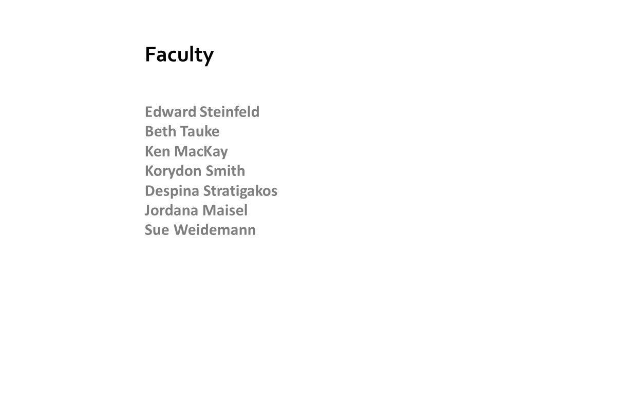 Faculty Edward Steinfeld Beth Tauke Ken MacKay Korydon Smith Despina Stratigakos Jordana Maisel Sue Weidemann