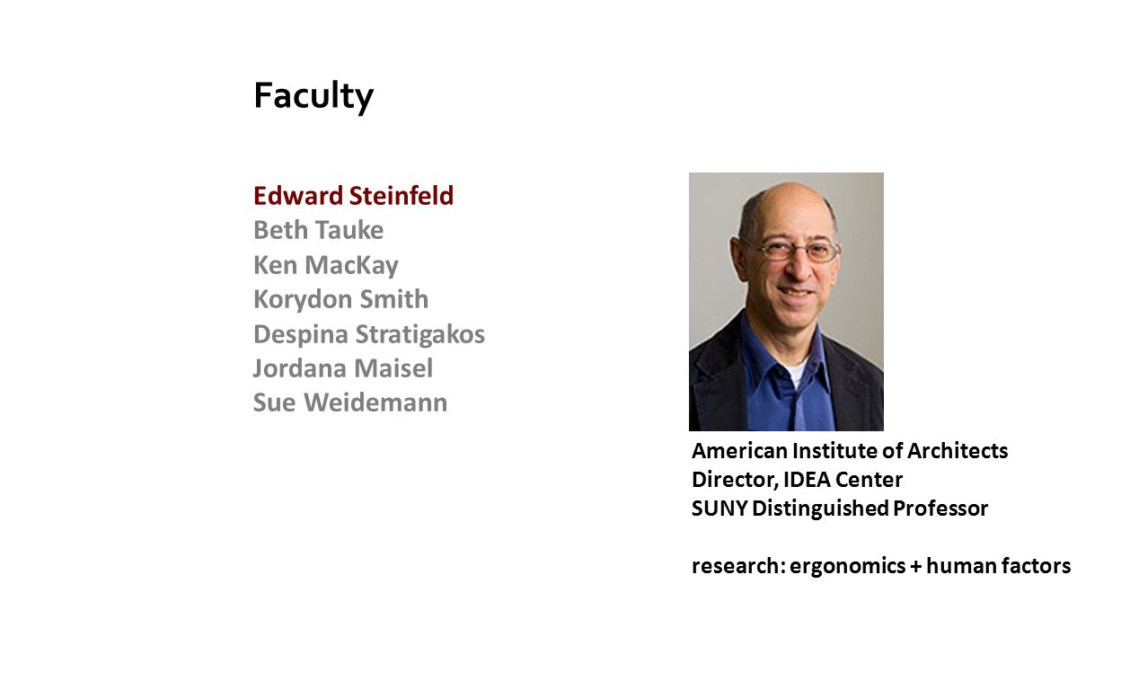 Faculty Edward Steinfeld Beth Tauke Ken MacKay Korydon Smith Despina Stratigakos Jordana Maisel Sue Weidemann American Institute of Architects Director, IDEA Center SUNY Distinguished Professor research: ergonomics + human factors
