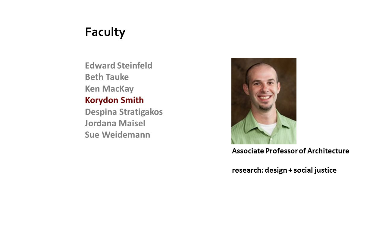 Edward Steinfeld Beth Tauke Ken MacKay Korydon Smith Despina Stratigakos Jordana Maisel Sue Weidemann Faculty Associate Professor of Architecture research: design + social justice