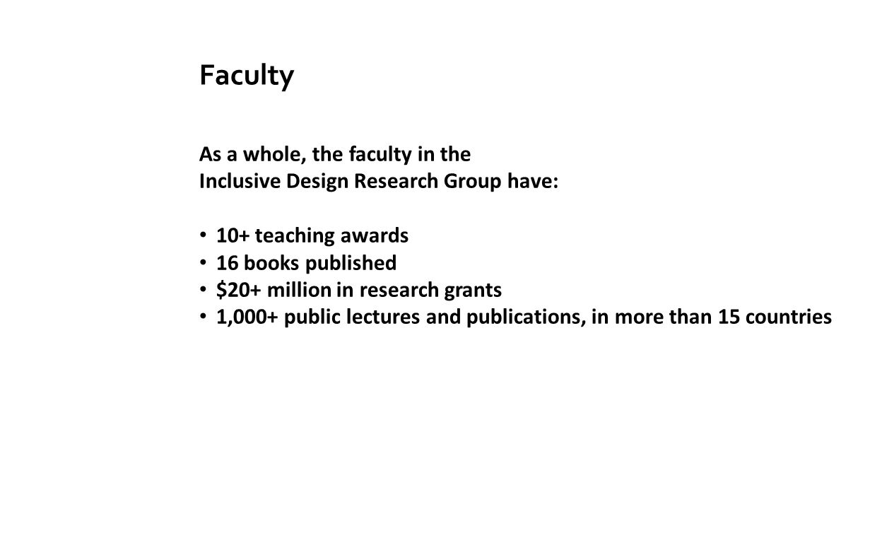 Faculty As a whole, the faculty in the Inclusive Design Research Group have: 10+ teaching awards 16 books published $20+ million in research grants 1,000+ public lectures and publications, in more than 15 countries