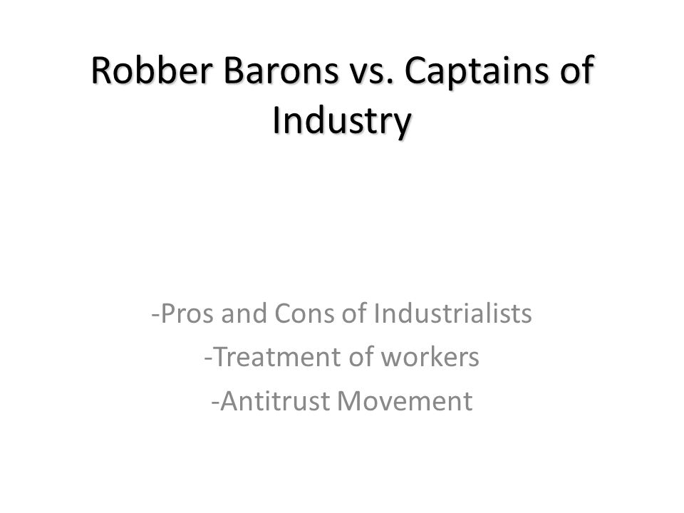 Robber Barons vs. Captains of Industry -Pros and Cons of Industrialists -Treatment of workers -Antitrust Movement