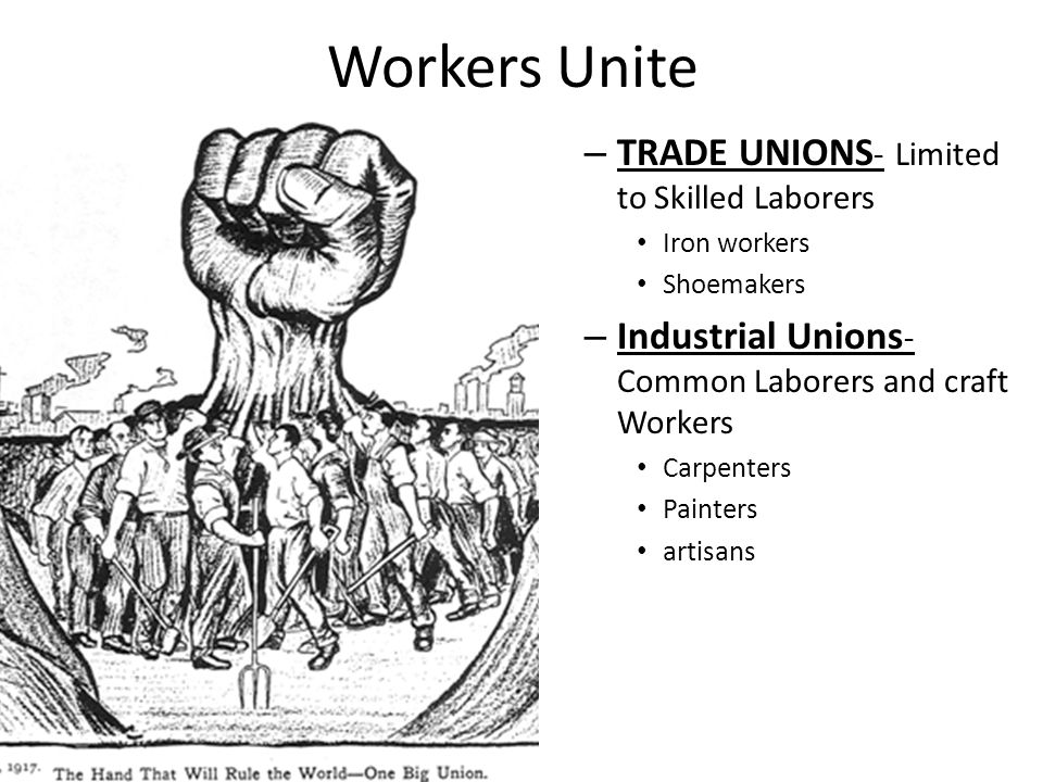 Workers Unite – TRADE UNIONS - Limited to Skilled Laborers Iron workers Shoemakers – Industrial Unions - Common Laborers and craft Workers Carpenters