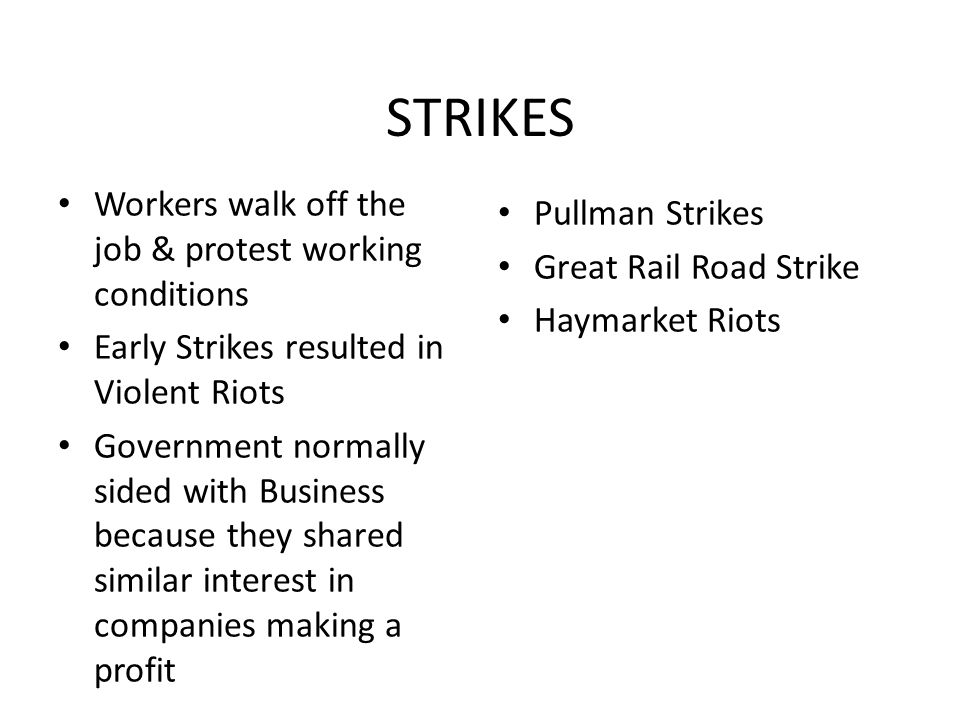 STRIKES Workers walk off the job & protest working conditions Early Strikes resulted in Violent Riots Government normally sided with Business because