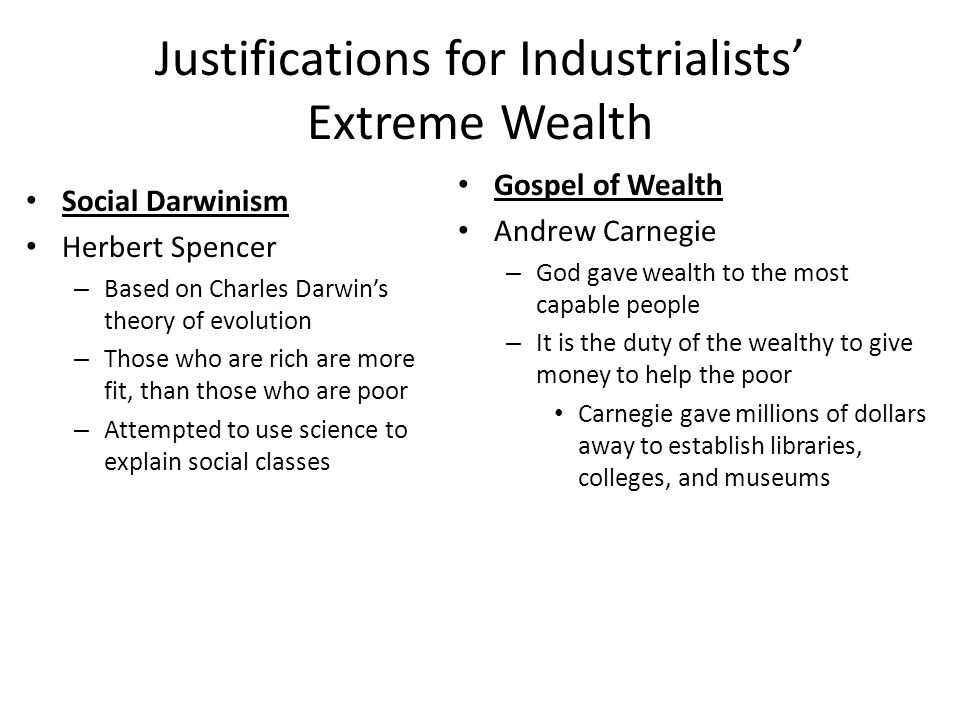 Justifications for Industrialists' Extreme Wealth Social Darwinism Herbert Spencer – Based on Charles Darwin's theory of evolution – Those who are ric