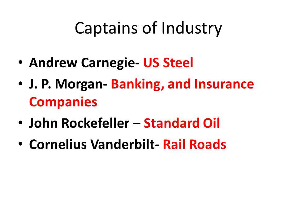 Captains of Industry Andrew Carnegie- US Steel J. P. Morgan- Banking, and Insurance Companies John Rockefeller – Standard Oil Cornelius Vanderbilt- Ra