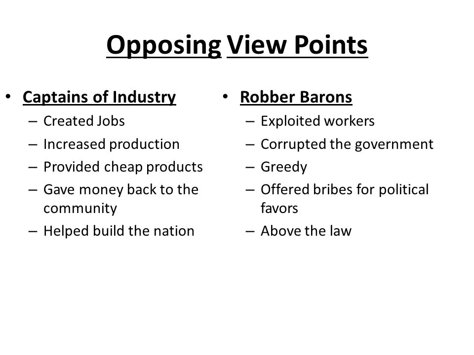 Opposing View Points Captains of Industry – Created Jobs – Increased production – Provided cheap products – Gave money back to the community – Helped
