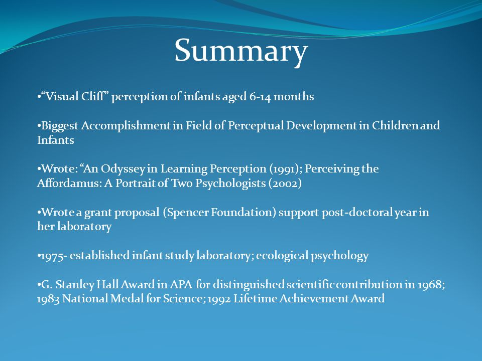 Summary Visual Cliff perception of infants aged 6-14 months Biggest Accomplishment in Field of Perceptual Development in Children and Infants Wrote: An Odyssey in Learning Perception (1991); Perceiving the Affordamus: A Portrait of Two Psychologists (2002) Wrote a grant proposal (Spencer Foundation) support post-doctoral year in her laboratory 1975- established infant study laboratory; ecological psychology G.