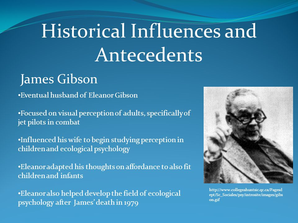 Historical Influences and Antecedents James Gibson Eventual husband of Eleanor Gibson Focused on visual perception of adults, specifically of jet pilots in combat Influenced his wife to begin studying perception in children and ecological psychology Eleanor adapted his thoughts on affordance to also fit children and infants Eleanor also helped develop the field of ecological psychology after James' death in 1979 http://www.collegeahuntsic.qc.ca/Pagesd ept/Sc_Sociales/psy/introsite/images/gibs on.gif