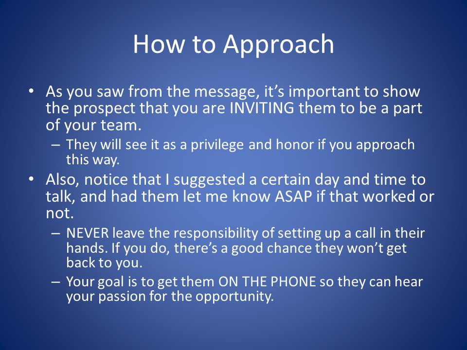 How to Approach As you saw from the message, it's important to show the prospect that you are INVITING them to be a part of your team.