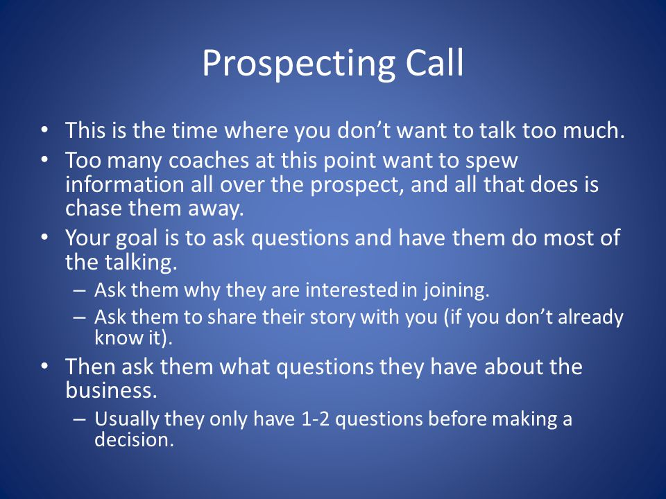 Prospecting Call This is the time where you don't want to talk too much. Too many coaches at this point want to spew information all over the prospect
