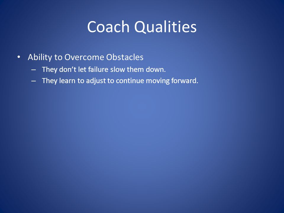 Coach Qualities Ability to Overcome Obstacles – They don't let failure slow them down. – They learn to adjust to continue moving forward.