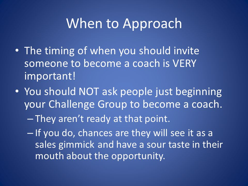 When to Approach The timing of when you should invite someone to become a coach is VERY important.