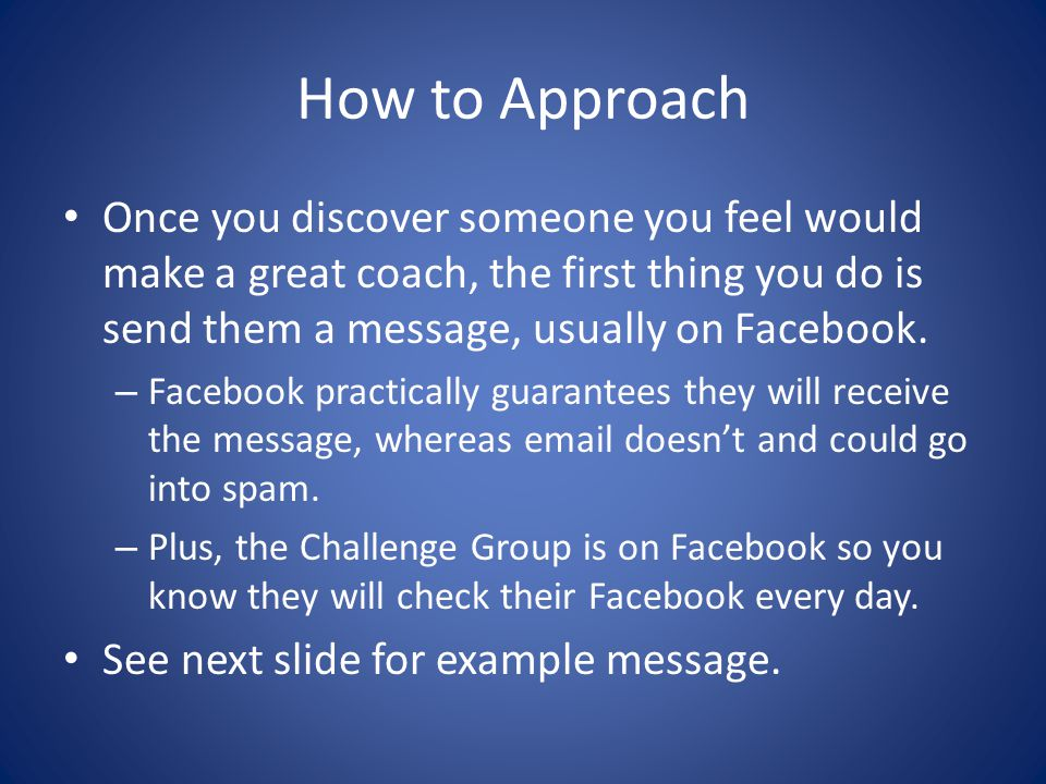 How to Approach Once you discover someone you feel would make a great coach, the first thing you do is send them a message, usually on Facebook. – Fac