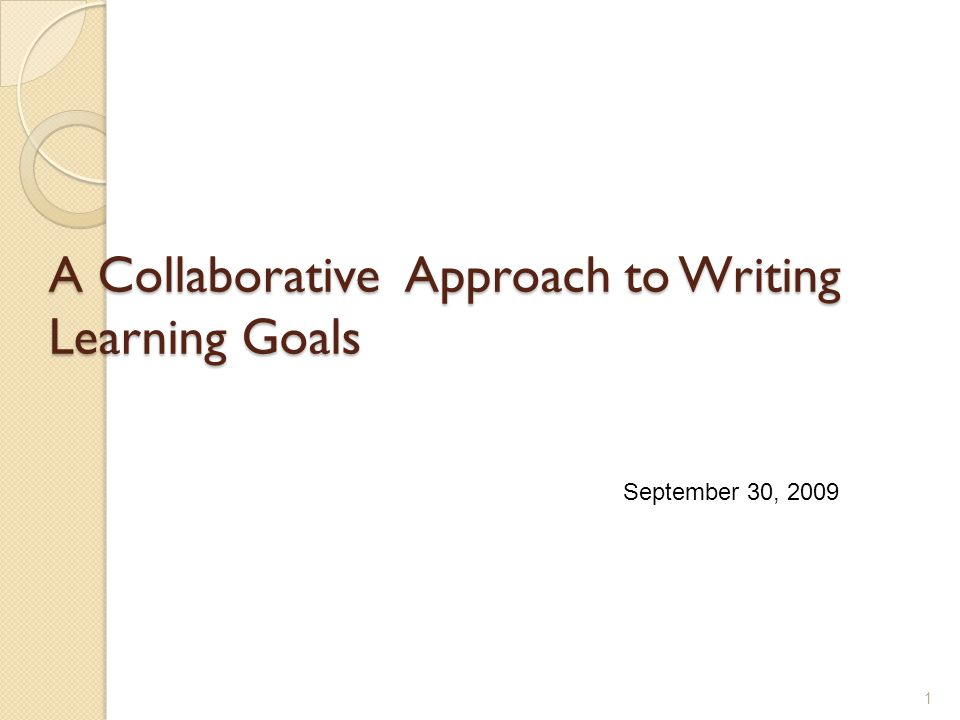 A Collaborative Approach to Writing Learning Goals 1 September 30, 2009