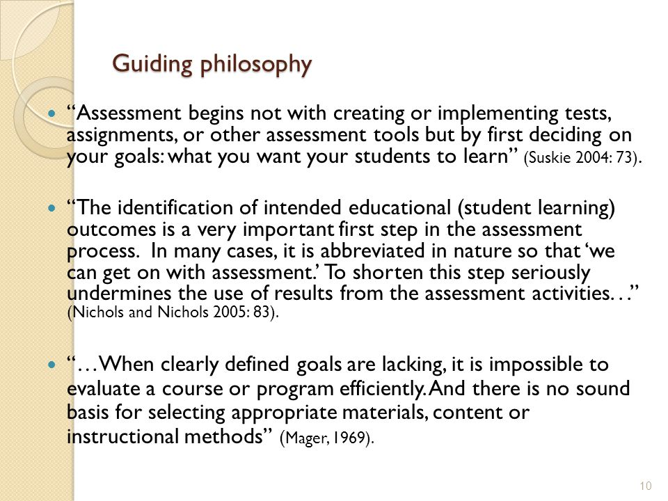 Guiding philosophy Assessment begins not with creating or implementing tests, assignments, or other assessment tools but by first deciding on your goals: what you want your students to learn (Suskie 2004: 73).