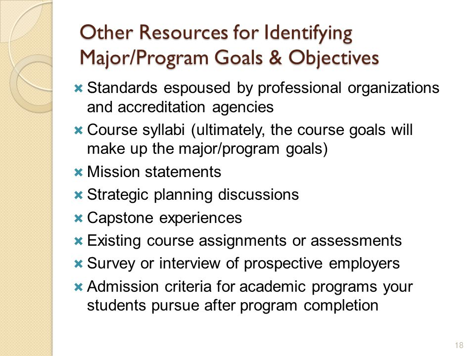 Other Resources for Identifying Major/Program Goals & Objectives  Standards espoused by professional organizations and accreditation agencies  Course syllabi (ultimately, the course goals will make up the major/program goals)  Mission statements  Strategic planning discussions  Capstone experiences  Existing course assignments or assessments  Survey or interview of prospective employers  Admission criteria for academic programs your students pursue after program completion 18