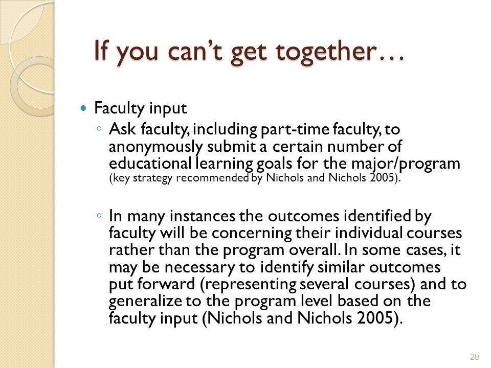 If you can't get together… Faculty input ◦ Ask faculty, including part-time faculty, to anonymously submit a certain number of educational learning goals for the major/program (key strategy recommended by Nichols and Nichols 2005).