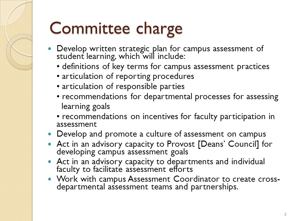 Committee charge Develop written strategic plan for campus assessment of student learning, which will include: definitions of key terms for campus assessment practices articulation of reporting procedures articulation of responsible parties recommendations for departmental processes for assessing learning goals recommendations on incentives for faculty participation in assessment Develop and promote a culture of assessment on campus Act in an advisory capacity to Provost [Deans' Council] for developing campus assessment goals Act in an advisory capacity to departments and individual faculty to facilitate assessment efforts Work with campus Assessment Coordinator to create cross- departmental assessment teams and partnerships.