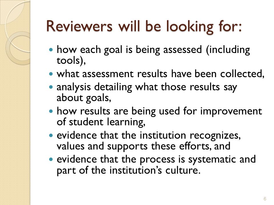 Reviewers will be looking for: how each goal is being assessed (including tools), what assessment results have been collected, analysis detailing what those results say about goals, how results are being used for improvement of student learning, evidence that the institution recognizes, values and supports these efforts, and evidence that the process is systematic and part of the institution's culture.