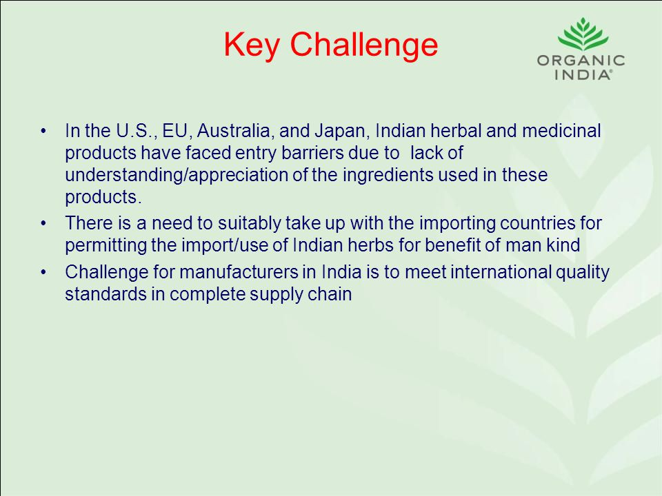 Key Challenge In the U.S., EU, Australia, and Japan, Indian herbal and medicinal products have faced entry barriers due to lack of understanding/appreciation of the ingredients used in these products.