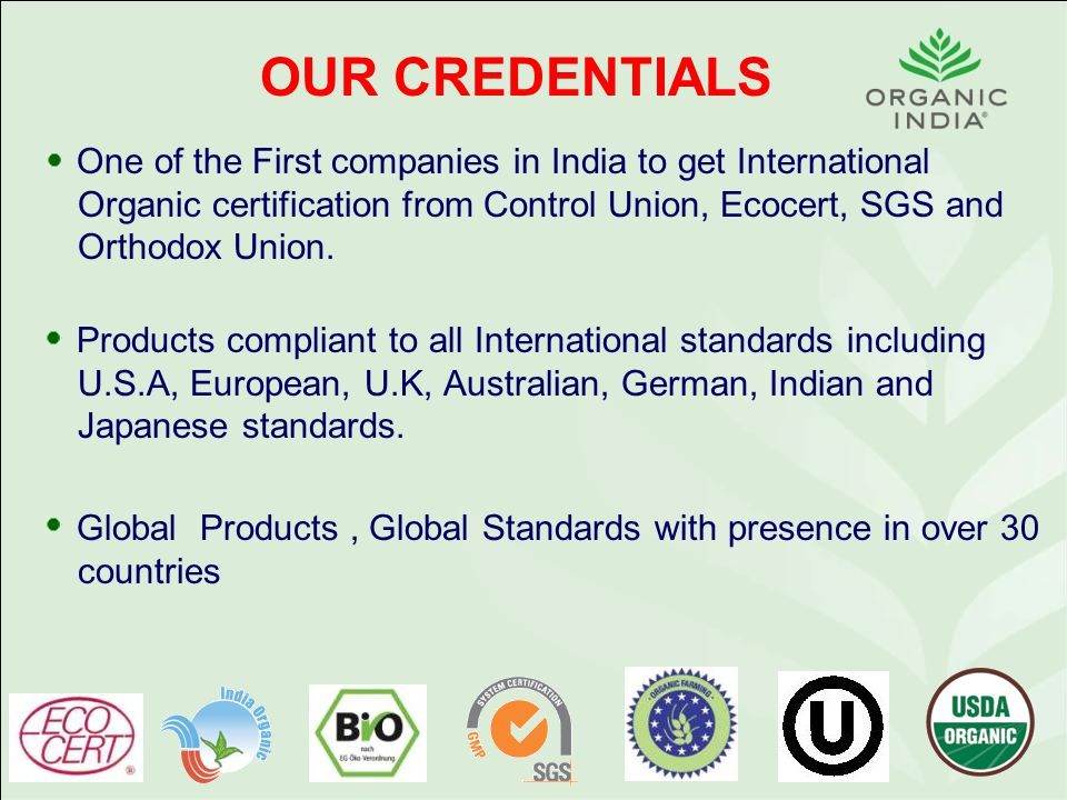 OUR CREDENTIALS One of the First companies in India to get International Organic certification from Control Union, Ecocert, SGS and Orthodox Union.
