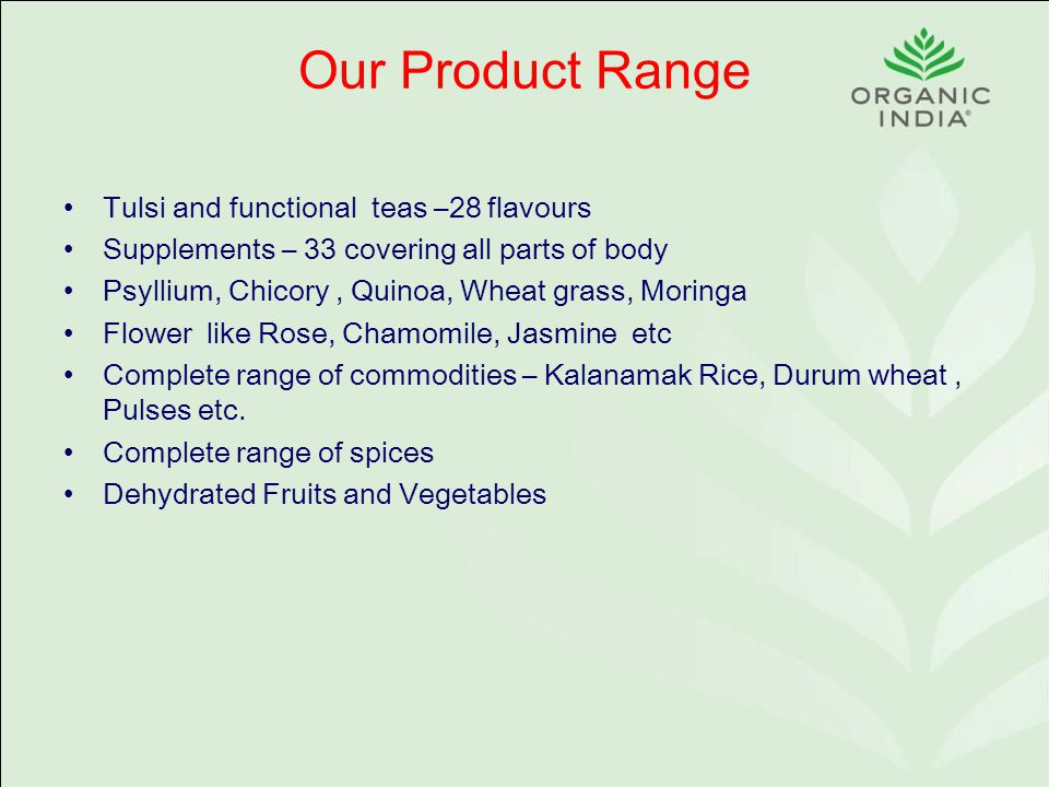 Our Product Range Tulsi and functional teas –28 flavours Supplements – 33 covering all parts of body Psyllium, Chicory, Quinoa, Wheat grass, Moringa Flower like Rose, Chamomile, Jasmine etc Complete range of commodities – Kalanamak Rice, Durum wheat, Pulses etc.