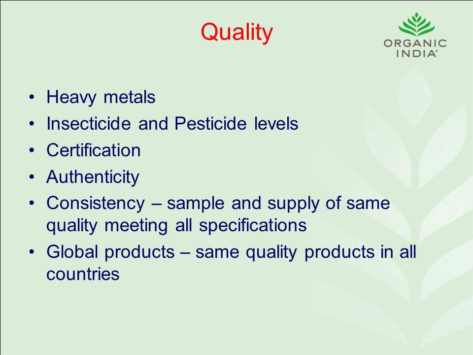 Quality Heavy metals Insecticide and Pesticide levels Certification Authenticity Consistency – sample and supply of same quality meeting all specifications Global products – same quality products in all countries