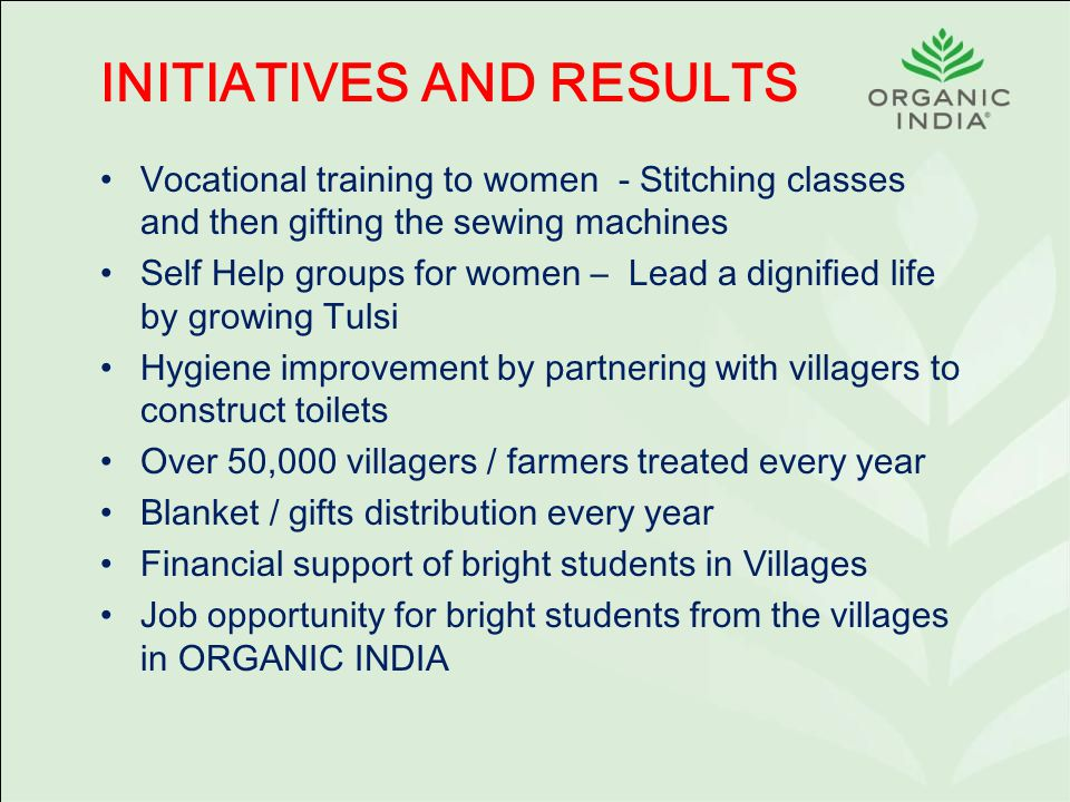 INITIATIVES AND RESULTS Vocational training to women - Stitching classes and then gifting the sewing machines Self Help groups for women – Lead a dignified life by growing Tulsi Hygiene improvement by partnering with villagers to construct toilets Over 50,000 villagers / farmers treated every year Blanket / gifts distribution every year Financial support of bright students in Villages Job opportunity for bright students from the villages in ORGANIC INDIA