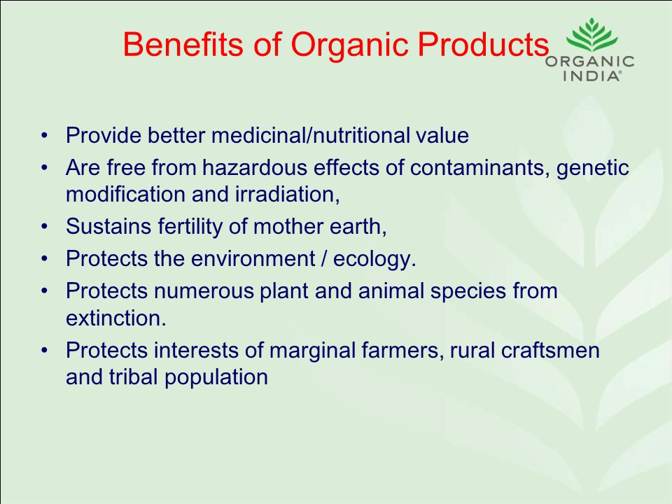 Benefits of Organic Products Provide better medicinal/nutritional value Are free from hazardous effects of contaminants, genetic modification and irradiation, Sustains fertility of mother earth, Protects the environment / ecology.