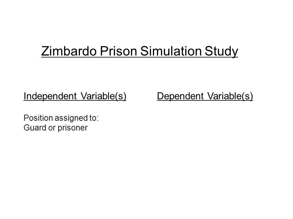 Zimbardo Prison Simulation Study Independent Variable(s) Dependent Variable(s) Position assigned to: Guard or prisoner