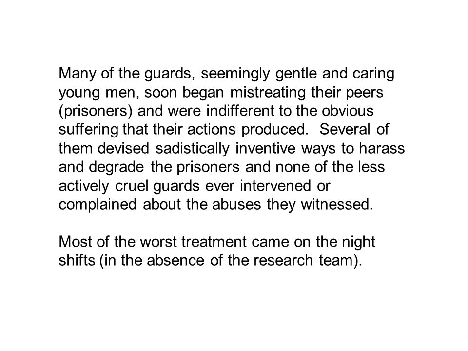 Many of the guards, seemingly gentle and caring young men, soon began mistreating their peers (prisoners) and were indifferent to the obvious suffering that their actions produced.