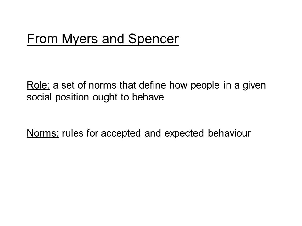 From Myers and Spencer Role: a set of norms that define how people in a given social position ought to behave Norms: rules for accepted and expected behaviour