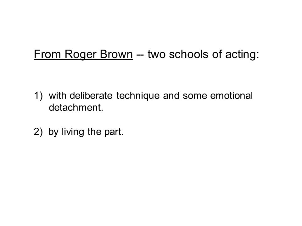 From Roger Brown -- two schools of acting: 1)with deliberate technique and some emotional detachment.