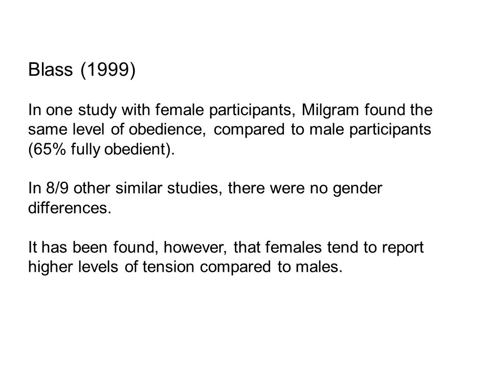 Blass (1999) In one study with female participants, Milgram found the same level of obedience, compared to male participants (65% fully obedient).