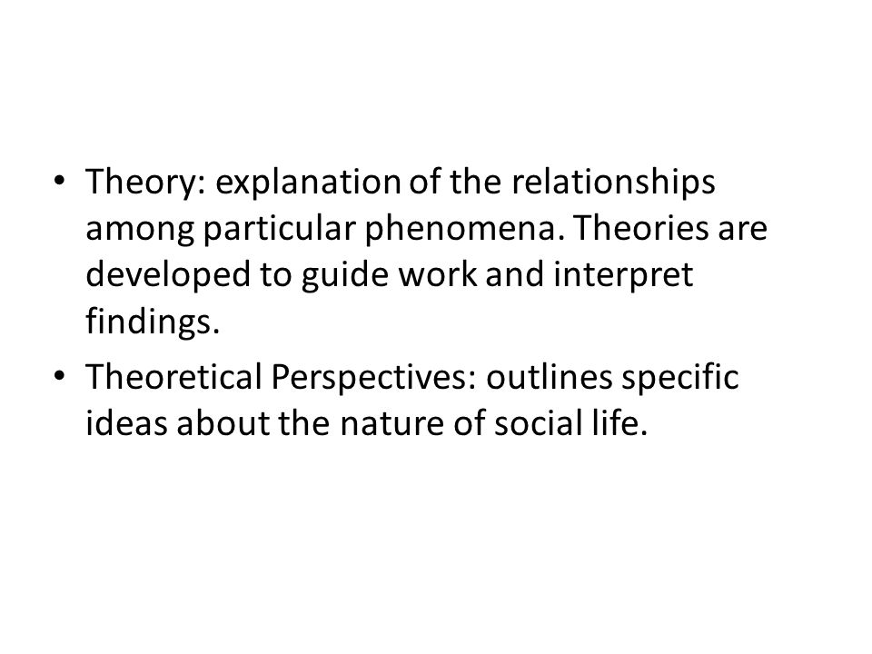 Theory: explanation of the relationships among particular phenomena.