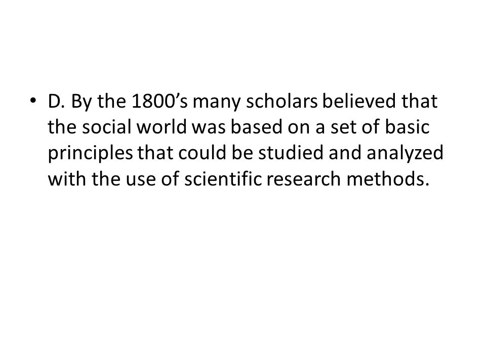 D. By the 1800's many scholars believed that the social world was based on a set of basic principles that could be studied and analyzed with the use o