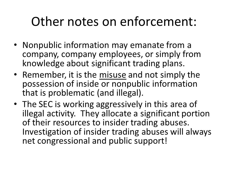 Other notes on enforcement: Nonpublic information may emanate from a company, company employees, or simply from knowledge about significant trading plans.