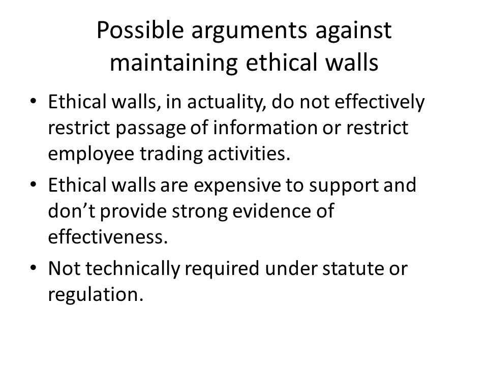 Possible arguments against maintaining ethical walls Ethical walls, in actuality, do not effectively restrict passage of information or restrict employee trading activities.