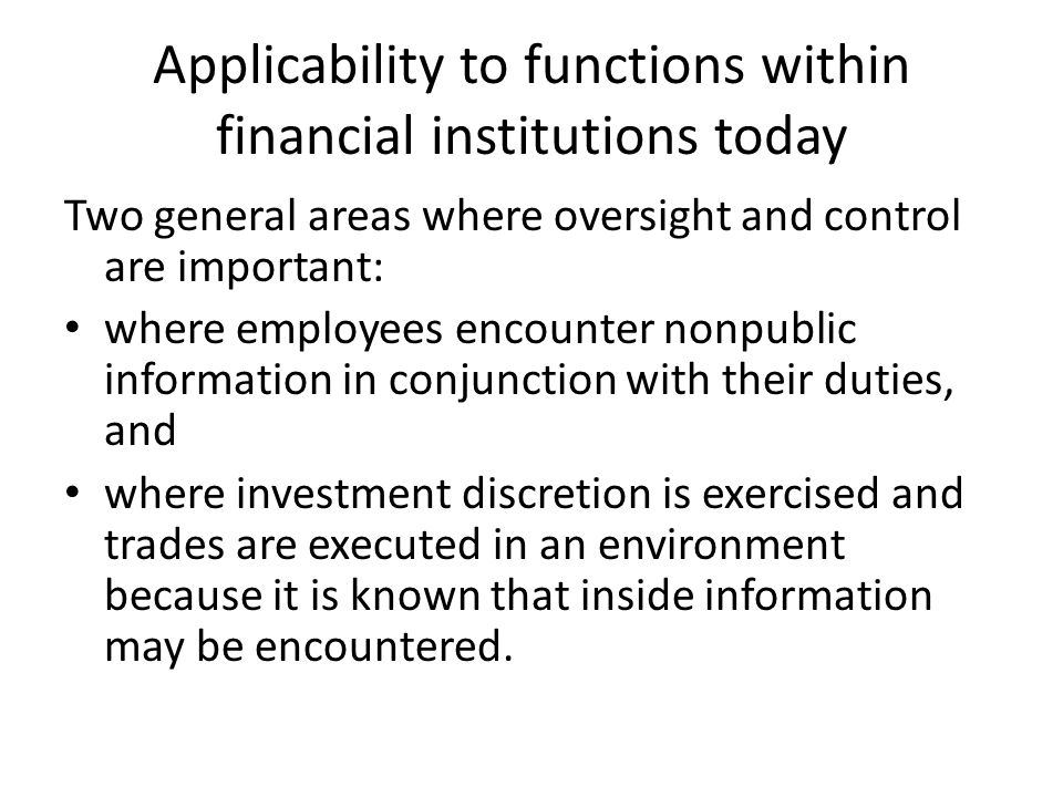 Applicability to functions within financial institutions today Two general areas where oversight and control are important: where employees encounter nonpublic information in conjunction with their duties, and where investment discretion is exercised and trades are executed in an environment because it is known that inside information may be encountered.